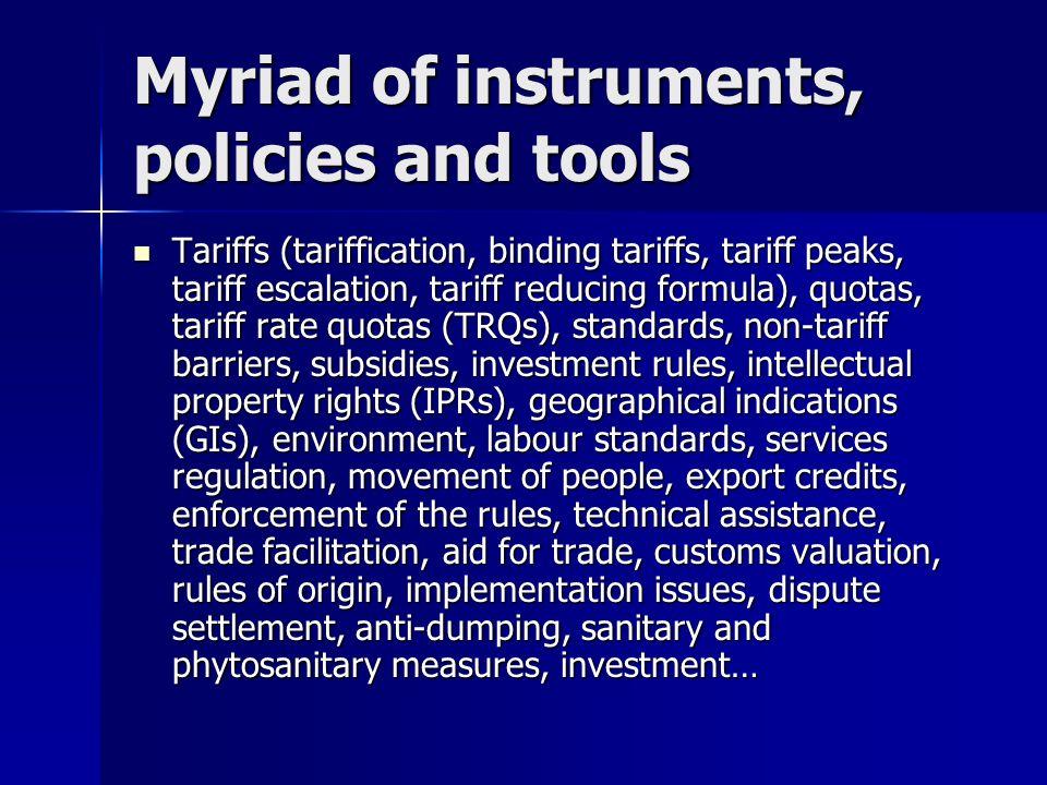 Myriad of instruments, policies and tools Tariffs (tariffication, binding tariffs, tariff peaks, tariff escalation, tariff reducing formula), quotas,