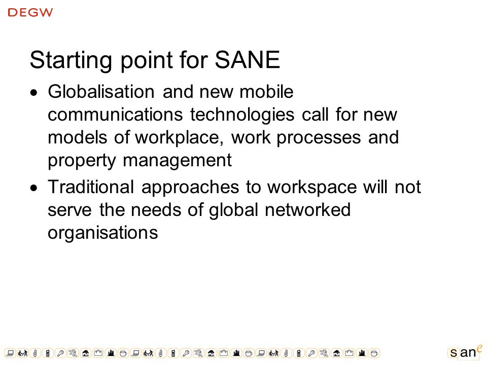Starting point for SANE Globalisation and new mobile communications technologies call for new models of workplace, work processes and property management Traditional approaches to workspace will not serve the needs of global networked organisations