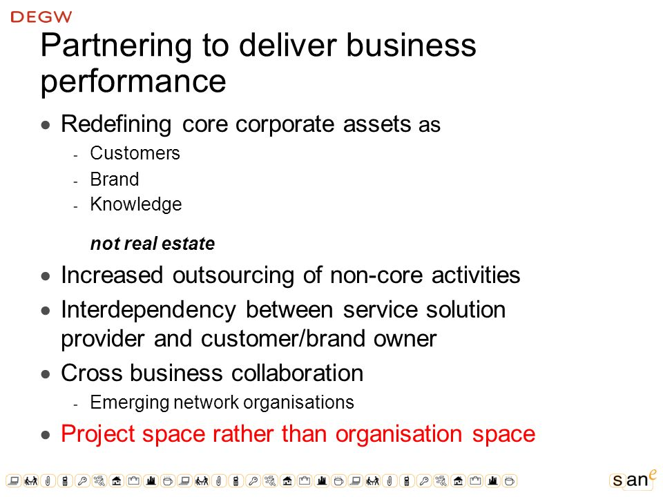 Partnering to deliver business performance Redefining core corporate assets as ­ Customers ­ Brand ­ Knowledge not real estate Increased outsourcing of non-core activities Interdependency between service solution provider and customer/brand owner Cross business collaboration ­ Emerging network organisations Project space rather than organisation space