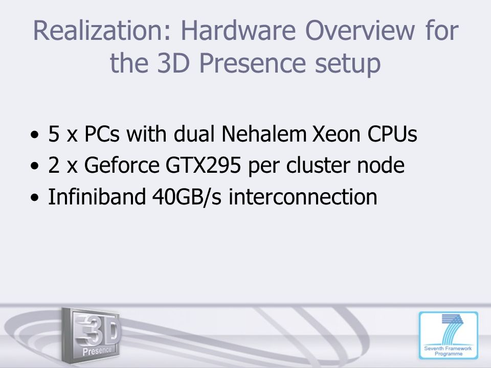 Realization: Hardware Overview for the 3D Presence setup 5 x PCs with dual Nehalem Xeon CPUs 2 x Geforce GTX295 per cluster node Infiniband 40GB/s int