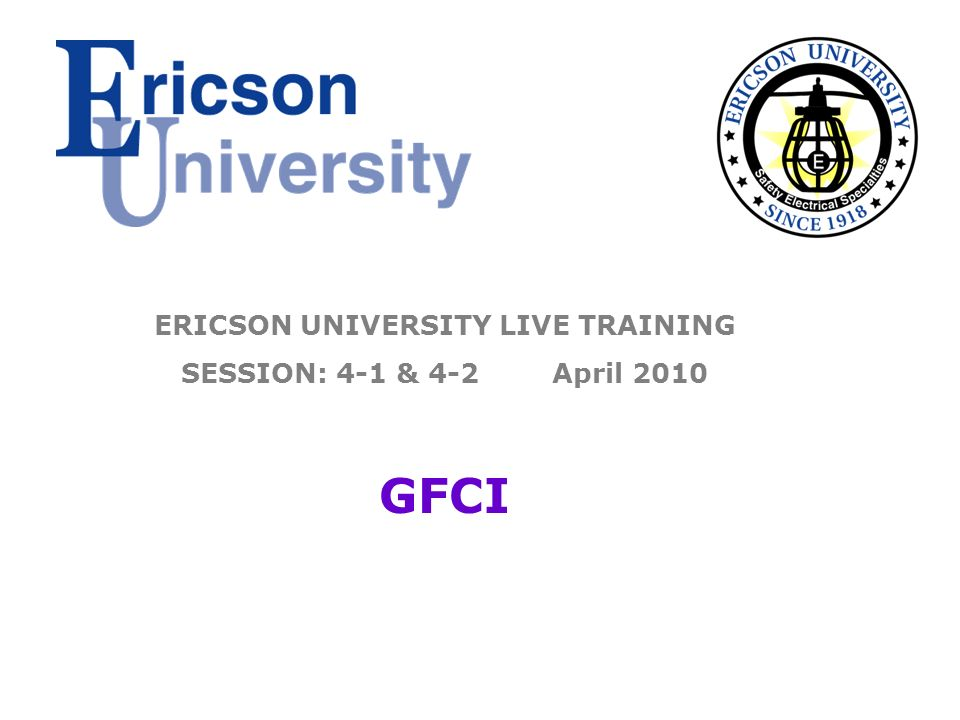 ERICSON UNIVERSITY LIVE TRAINING SESSION: 4-1 & 4-2 April 2010 GFCI