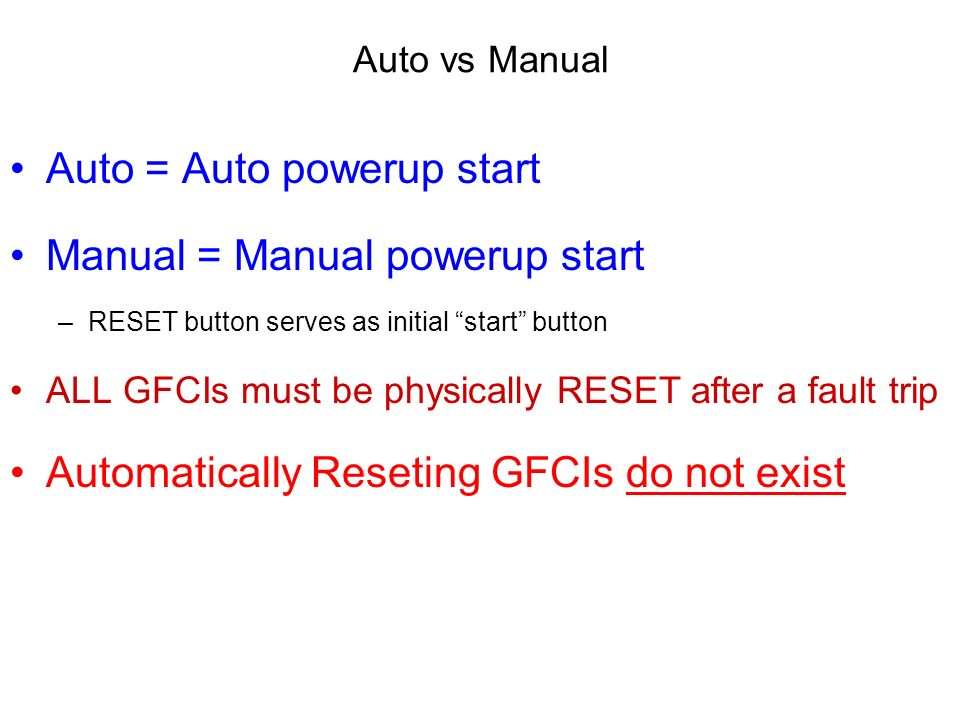 Auto vs Manual Auto = Auto powerup start Manual = Manual powerup start –R–RESET button serves as initial start button ALL GFCIs must be physically RESET after a fault trip Automatically Reseting GFCIs do not exist