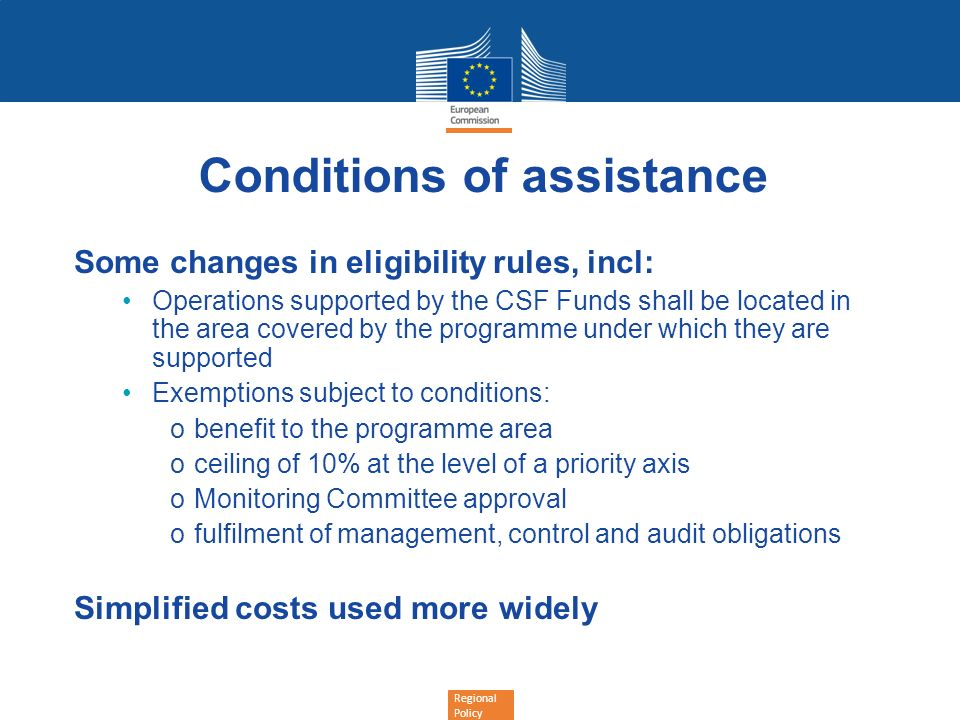 Regional Policy Conditions of assistance Some changes in eligibility rules, incl: Operations supported by the CSF Funds shall be located in the area c