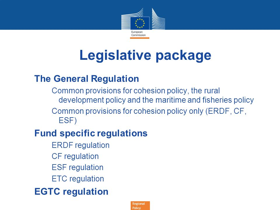 Regional Policy Legislative package The General Regulation Common provisions for cohesion policy, the rural development policy and the maritime and fi