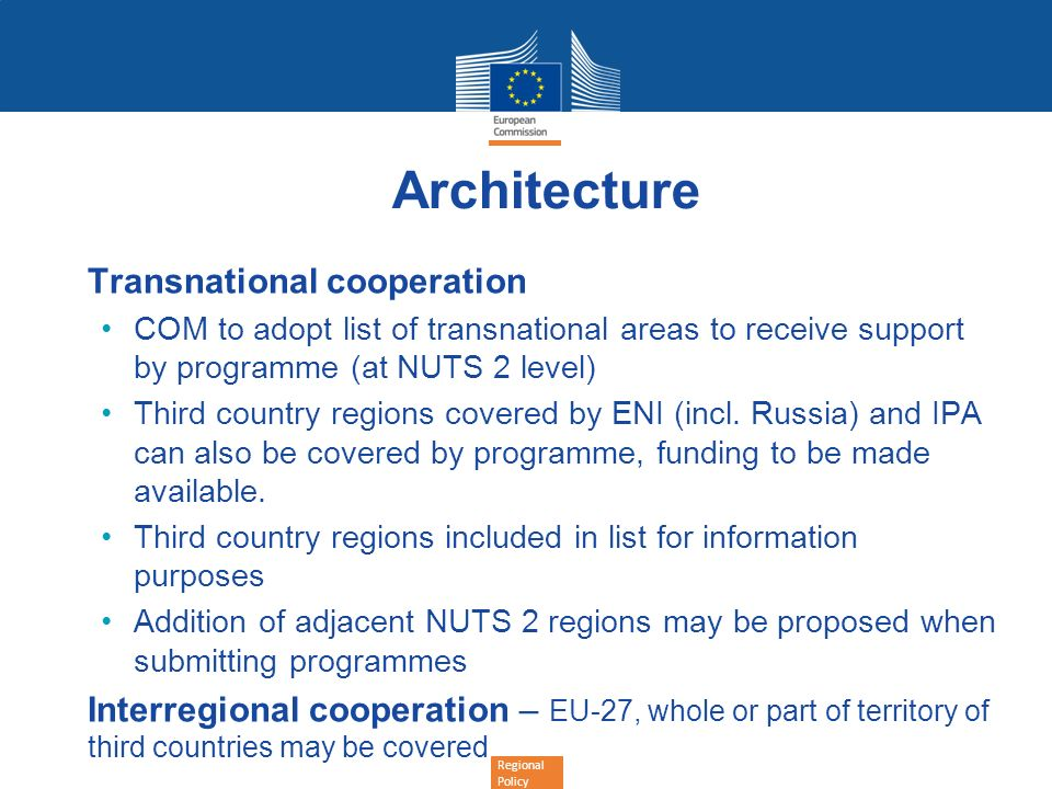 Regional Policy Architecture Transnational cooperation COM to adopt list of transnational areas to receive support by programme (at NUTS 2 level) Thir