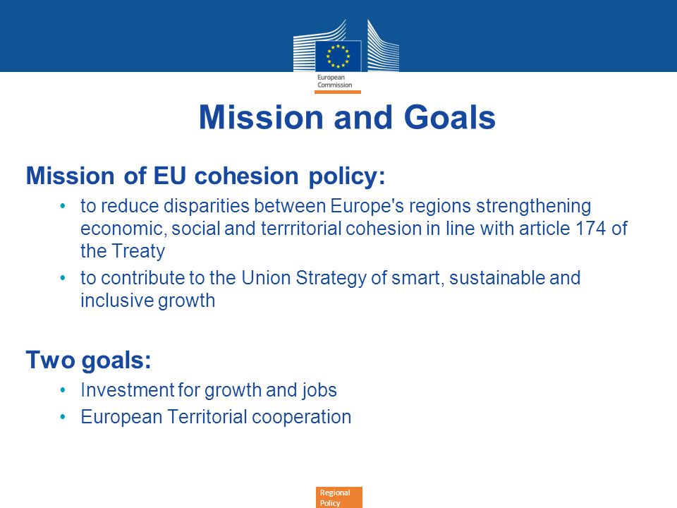 Regional Policy Mission and Goals Mission of EU cohesion policy: to reduce disparities between Europe's regions strengthening economic, social and ter