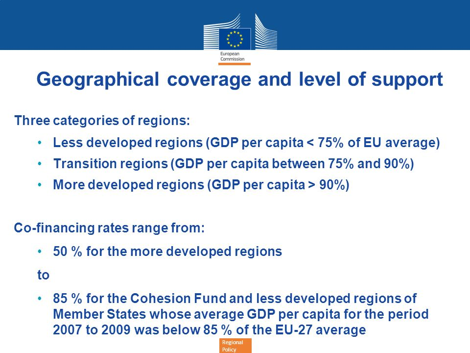Regional Policy Geographical coverage and level of support Three categories of regions: Less developed regions (GDP per capita < 75% of EU average) Tr