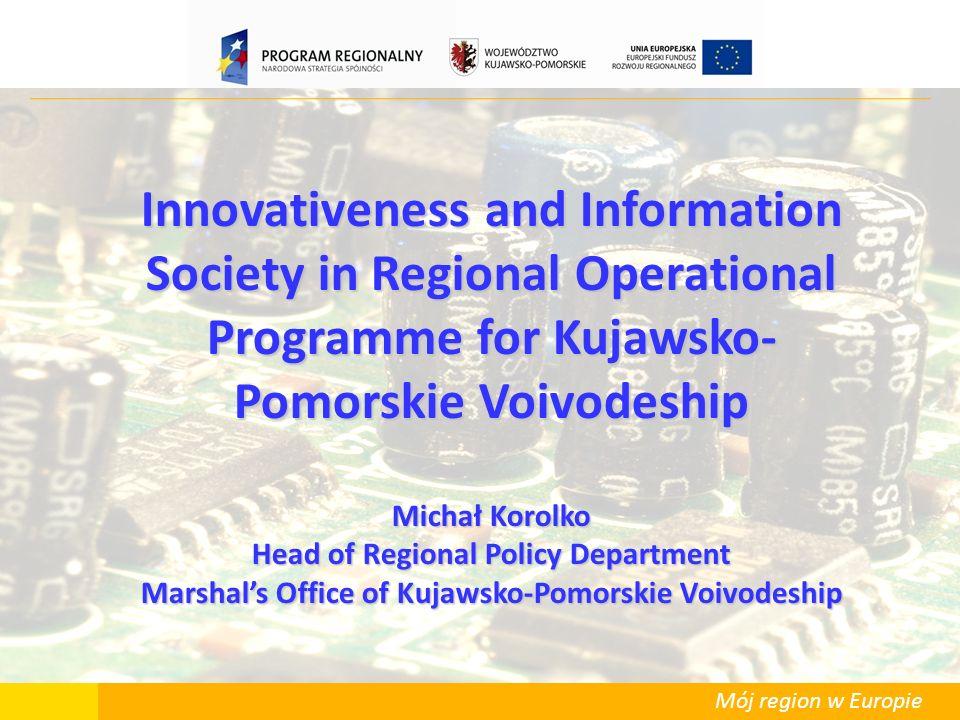 Mój region w Europie Innovativeness and Information Society in Regional Operational Programme for Kujawsko- Pomorskie Voivodeship Michał Korolko Head of Regional Policy Department Marshals Office of Kujawsko-Pomorskie Voivodeship