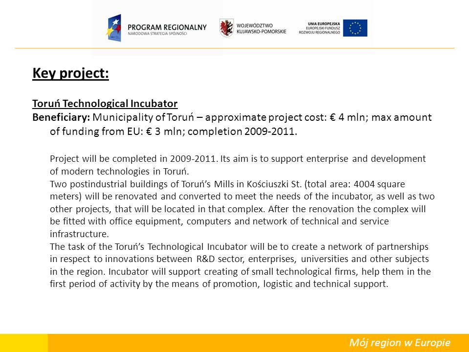 Mój region w Europie Key project: Toruń Technological Incubator Beneficiary: Municipality of Toruń – approximate project cost: 4 mln; max amount of funding from EU: 3 mln; completion 2009-2011.