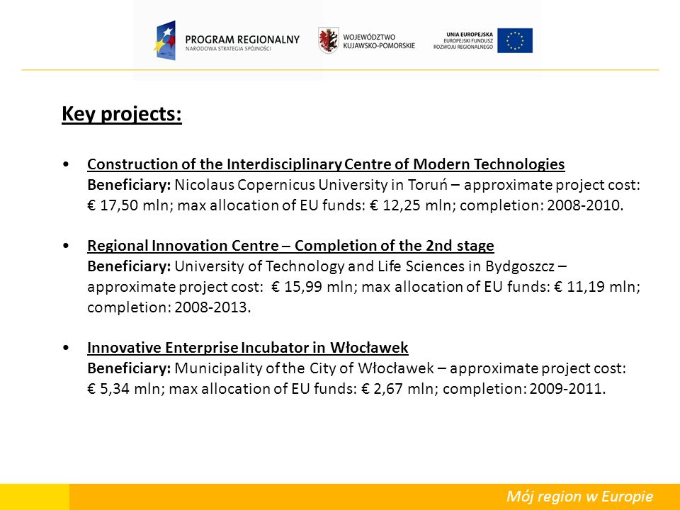 Mój region w Europie Key projects: Construction of the Interdisciplinary Centre of Modern Technologies Beneficiary: Nicolaus Copernicus University in Toruń – approximate project cost: 17,50 mln; max allocation of EU funds: 12,25 mln; completion: 2008-2010.