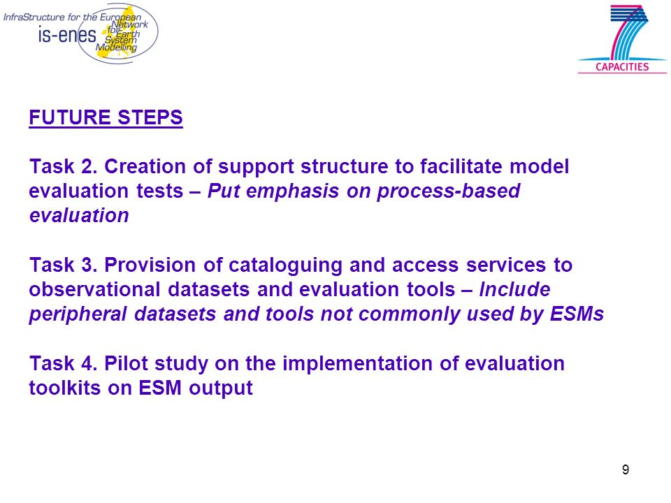 9 FUTURE STEPS Task 2. Creation of support structure to facilitate model evaluation tests – Put emphasis on process-based evaluation Task 3. Provision