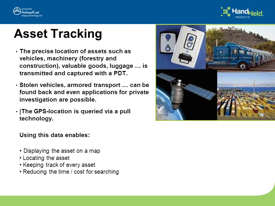 Asset Tracking The precise location of assets such as vehicles, machinery (forestry and construction), valuable goods, luggage … is transmitted and ca