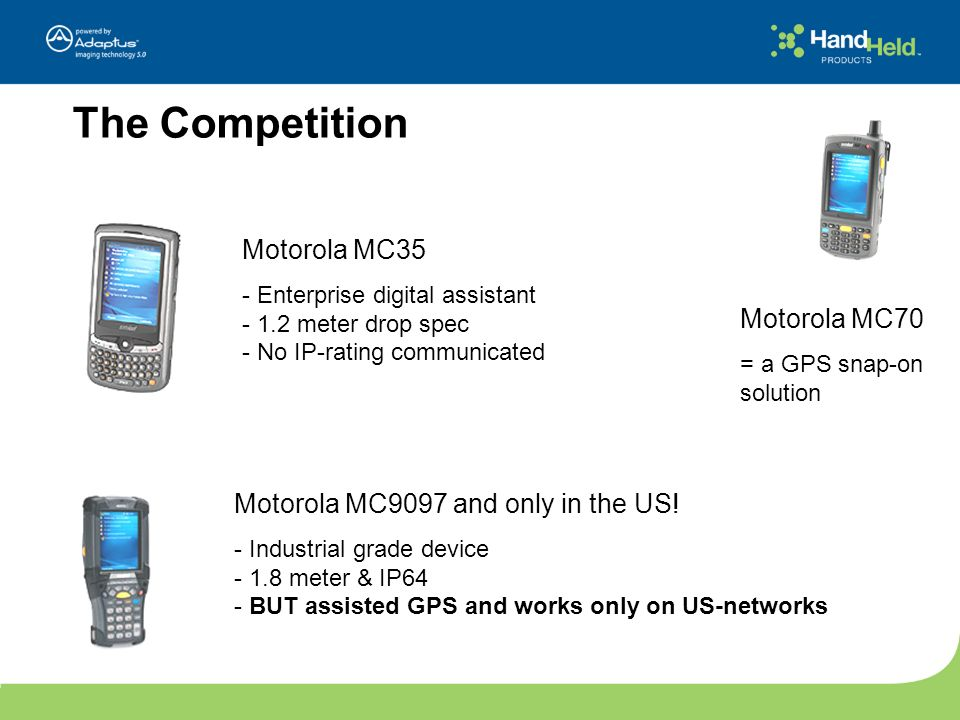 The Competition Motorola MC35 - Enterprise digital assistant - 1.2 meter drop spec - No IP-rating communicated Motorola MC9097 and only in the US! - I