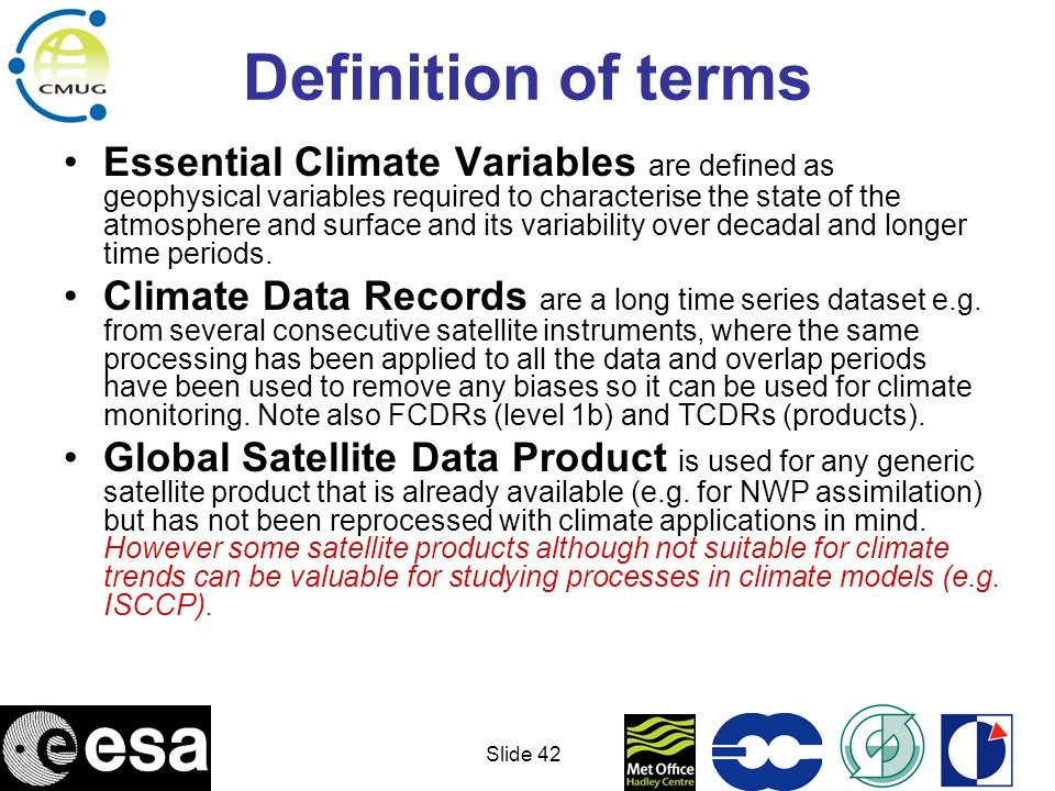 Slide 43 GCOS ECVs Precipitation Earth Radiation Budget Upper-air Temperature Upper-air Wind Surface Wind Speed and Direction Water Vapour Cloud Properties Carbon Dioxide Methane Other GHGs Ozone (tropospheric) Ozone (stratospheric) Aerosol Properties Snow Cover (Extent, Snow Water Equivalent) Glaciers and Ice Caps Permafrost and seasonally - frozen ground River Discharge Lake levels Albedo Land Cover fAPAR Leaf Area Index Biomass Fire Disturbance Soil Moisture (surface and root zone) Sea-Surface Temperature Sea Level Sea Ice Sea State Ocean Salinity Ocean Colour Atmosphere Ocean Land The individual consortium proposals for each ECV are now starting work.