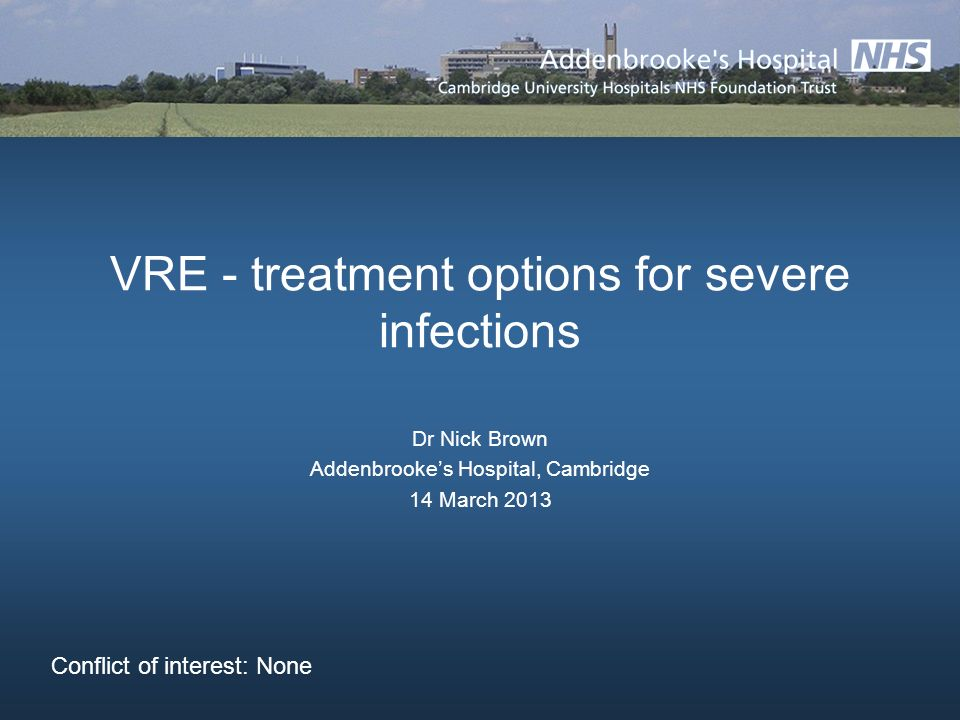 VRE - treatment options for severe infections Dr Nick Brown Addenbrookes Hospital, Cambridge 14 March 2013 Conflict of interest: None