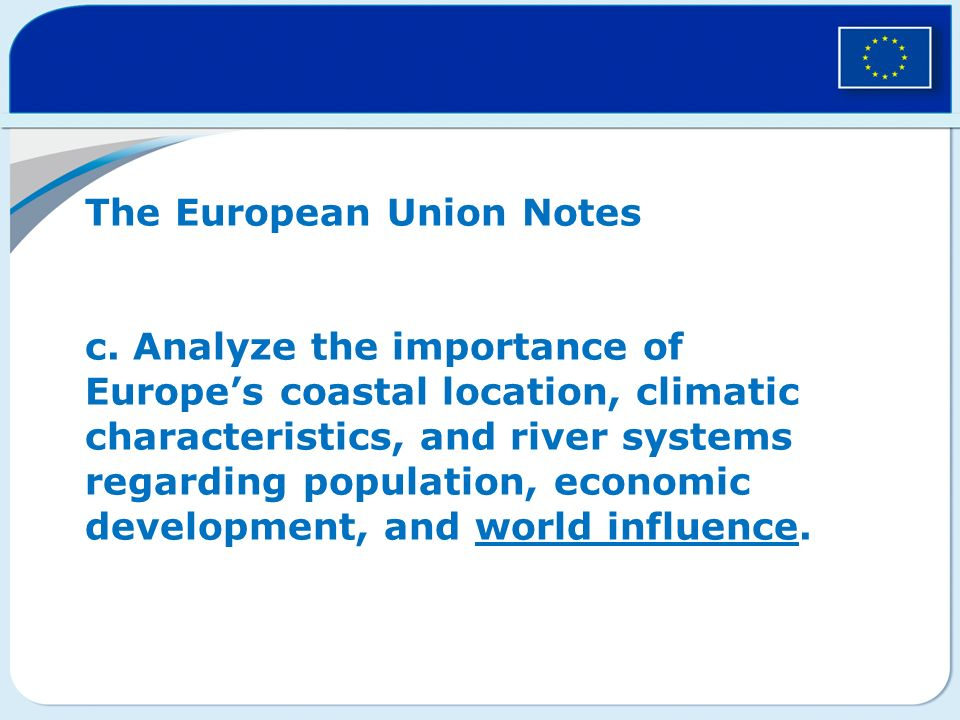 The European Union Notes c. Analyze the importance of Europes coastal location, climatic characteristics, and river systems regarding population, econ
