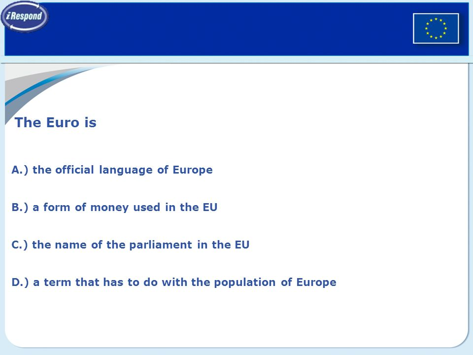 The Euro is A.) the official language of Europe B.) a form of money used in the EU C.) the name of the parliament in the EU D.) a term that has to do