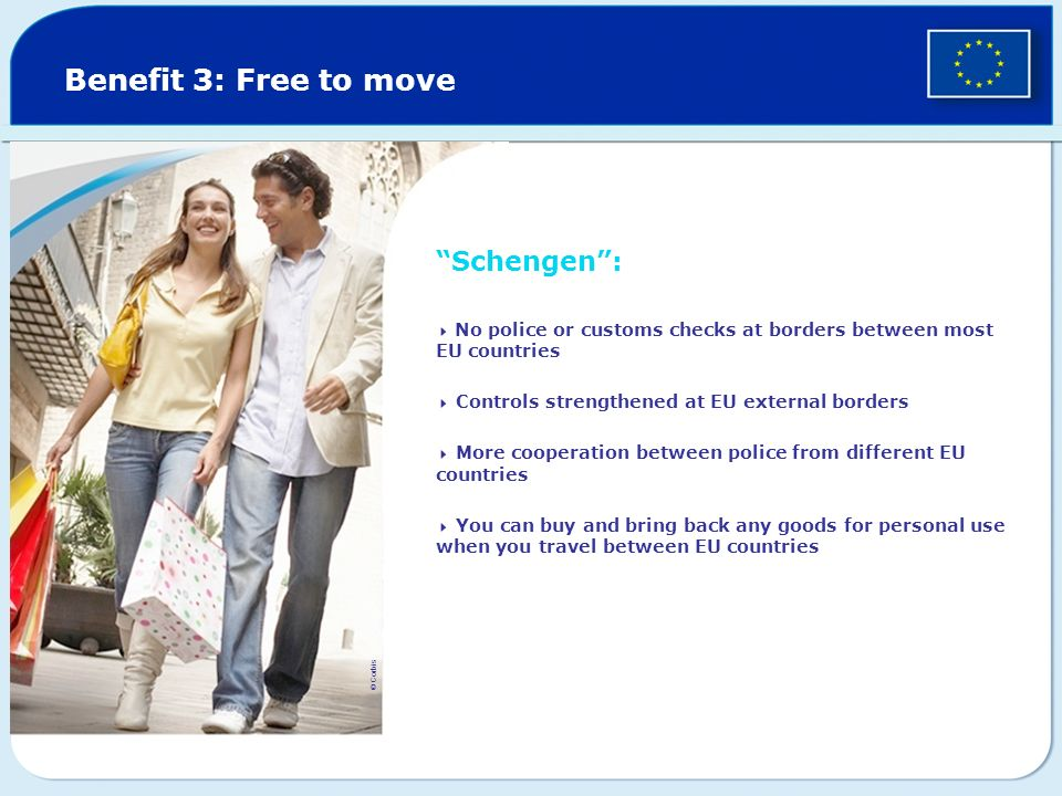 Benefit 3: Free to move Schengen: No police or customs checks at borders between most EU countries Controls strengthened at EU external borders More c