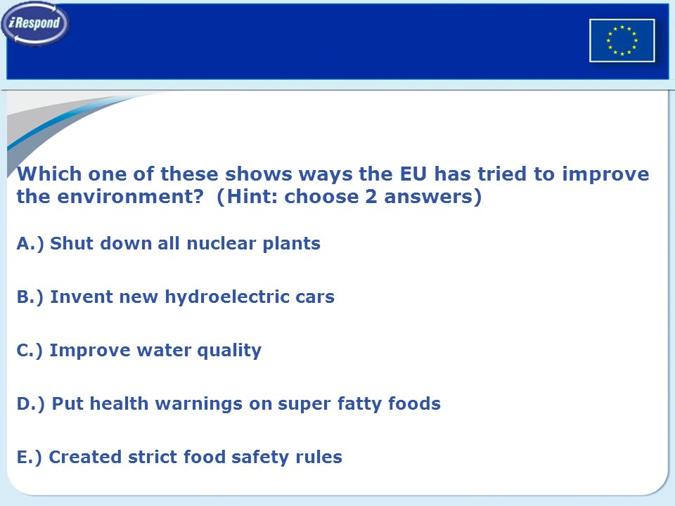 Which one of these shows ways the EU has tried to improve the environment? (Hint: choose 2 answers) A.) Shut down all nuclear plants B.) Invent new hy