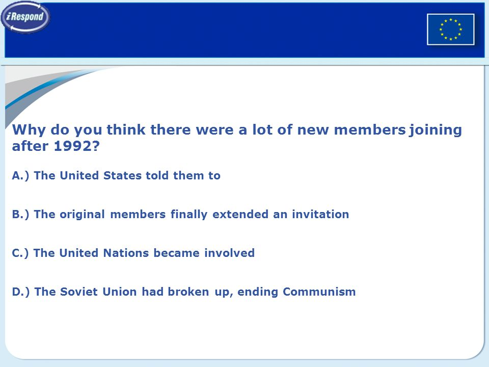 Why do you think there were a lot of new members joining after 1992? A.) The United States told them to B.) The original members finally extended an i