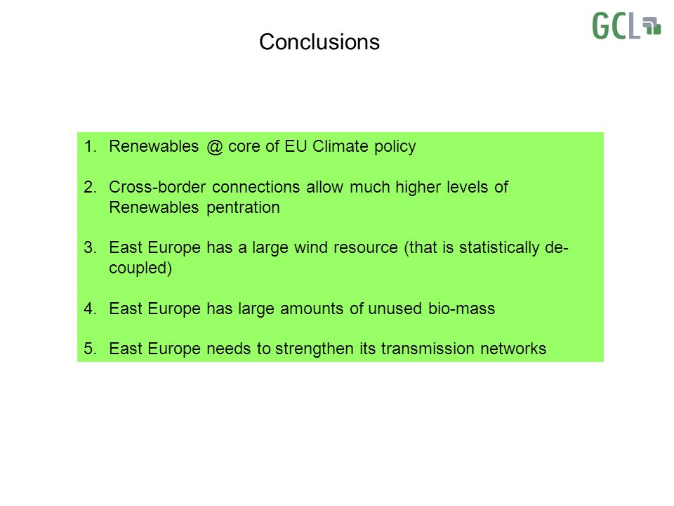 Conclusions 1.Renewables @ core of EU Climate policy 2.Cross-border connections allow much higher levels of Renewables pentration 3.East Europe has a large wind resource (that is statistically de- coupled) 4.East Europe has large amounts of unused bio-mass 5.East Europe needs to strengthen its transmission networks