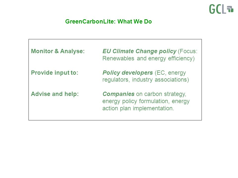 GreenCarbonLite: What We Do Monitor & Analyse:EU Climate Change policy (Focus: Renewables and energy efficiency) Provide input to:Policy developers (EC, energy regulators, industry associations) Advise and help:Companies on carbon strategy, energy policy formulation, energy action plan implementation.