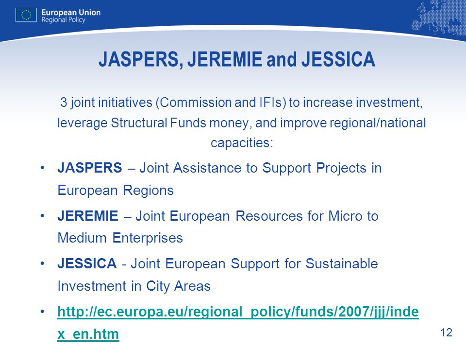 12 JASPERS, JEREMIE and JESSICA 3 joint initiatives (Commission and IFIs) to increase investment, leverage Structural Funds money, and improve regiona
