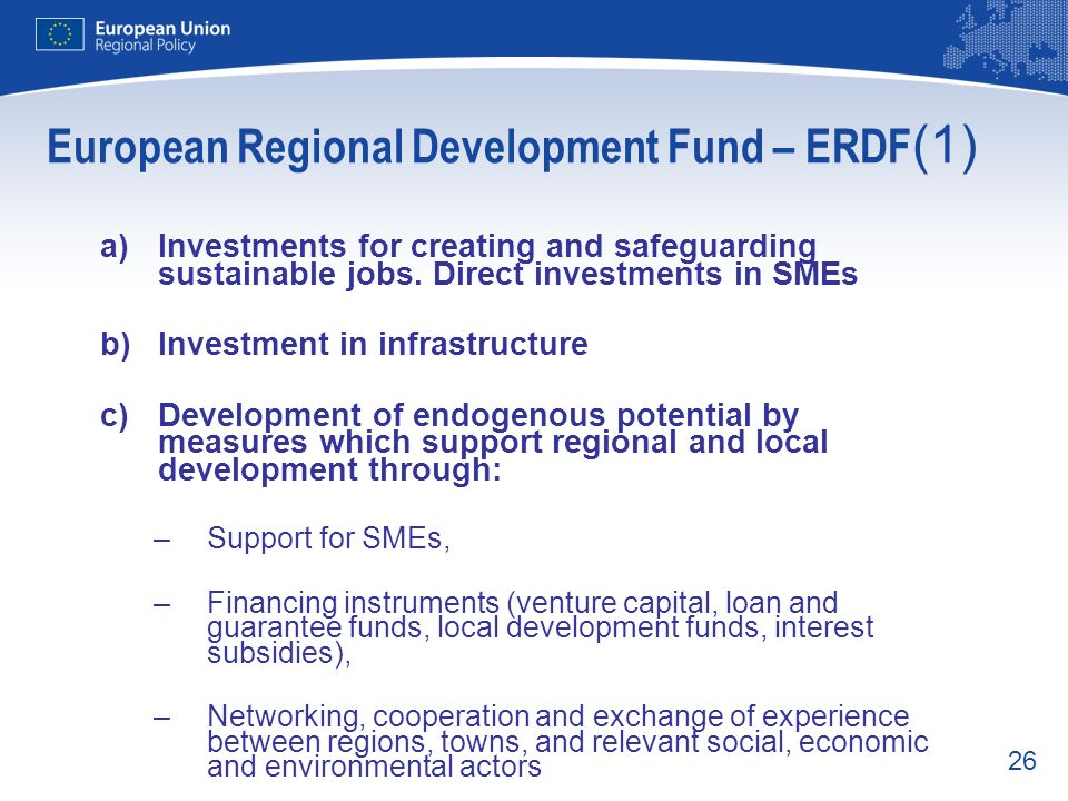 26 European Regional Development Fund – ERDF (1) a)Investments for creating and safeguarding sustainable jobs. Direct investments in SMEs b)Investment