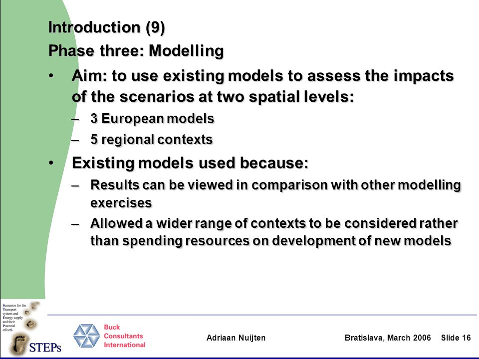 Adriaan Nuijten Bratislava, March 2006Slide 16 Introduction (9) Phase three: Modelling Aim: to use existing models to assess the impacts of the scenar