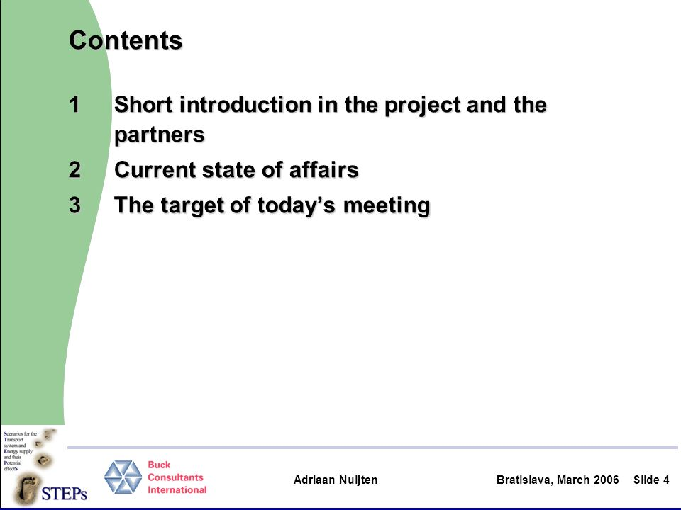Adriaan Nuijten Bratislava, March 2006Slide 5 1Short introduction STEPs: Scenarios for the Transport system and Energy supply and their Potential effectsSTEPs: Scenarios for the Transport system and Energy supply and their Potential effects Funded by EC Directorate-General ResearchFunded by EC Directorate-General Research –Sixth Framework Programme Research and Technological development (FP6) –Sustainable Surface Transport Priority Communication Action, combiningCommunication Action, combining –primary research –dissemination and communication activities