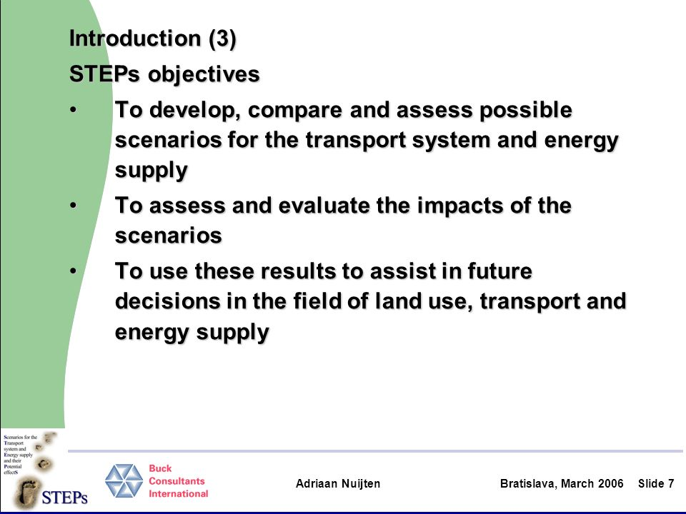 Adriaan Nuijten Bratislava, March 2006Slide 8 Introduction (4) STEPs will attempt to answer questions such as What are maximum achievements toward substitution of fossil fuels, in terms of:What are maximum achievements toward substitution of fossil fuels, in terms of: –energy consumption by energy type –greenhouse gas emissions (CO2) –share of fossil and renewable energy Which measures have to be taken to achieve the targets?Which measures have to be taken to achieve the targets.