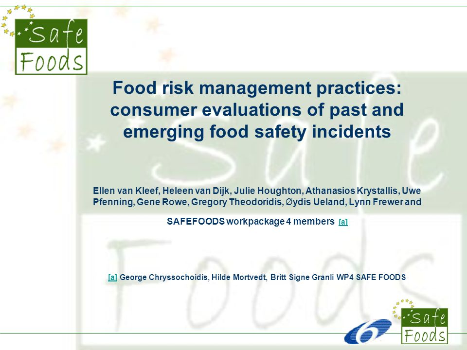 Food risk management practices: consumer evaluations of past and emerging food safety incidents Ellen van Kleef, Heleen van Dijk, Julie Houghton, Athanasios Krystallis, Uwe Pfenning, Gene Rowe, Gregory Theodoridis, Øydis Ueland, Lynn Frewer and SAFEFOODS workpackage 4 members [a] [a] George Chryssochoidis, Hilde Mortvedt, Britt Signe Granli WP4 SAFE FOODS [a]