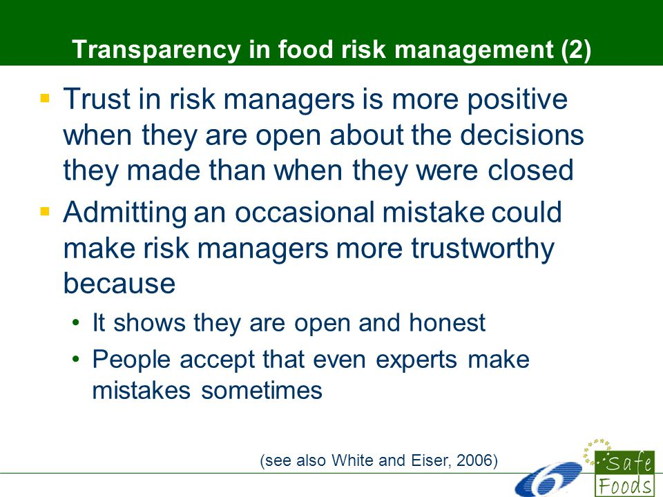 Trust in risk managers is more positive when they are open about the decisions they made than when they were closed Admitting an occasional mistake could make risk managers more trustworthy because It shows they are open and honest People accept that even experts make mistakes sometimes Transparency in food risk management (2) (see also White and Eiser, 2006)
