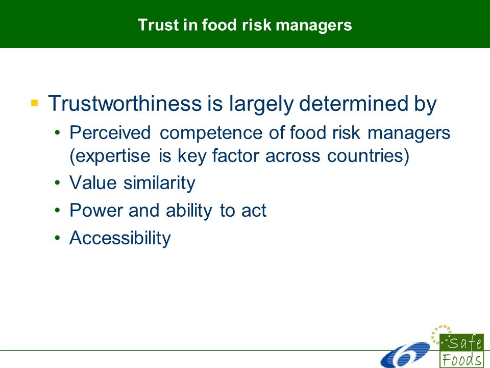 Trust in food risk managers Trustworthiness is largely determined by Perceived competence of food risk managers (expertise is key factor across countries) Value similarity Power and ability to act Accessibility