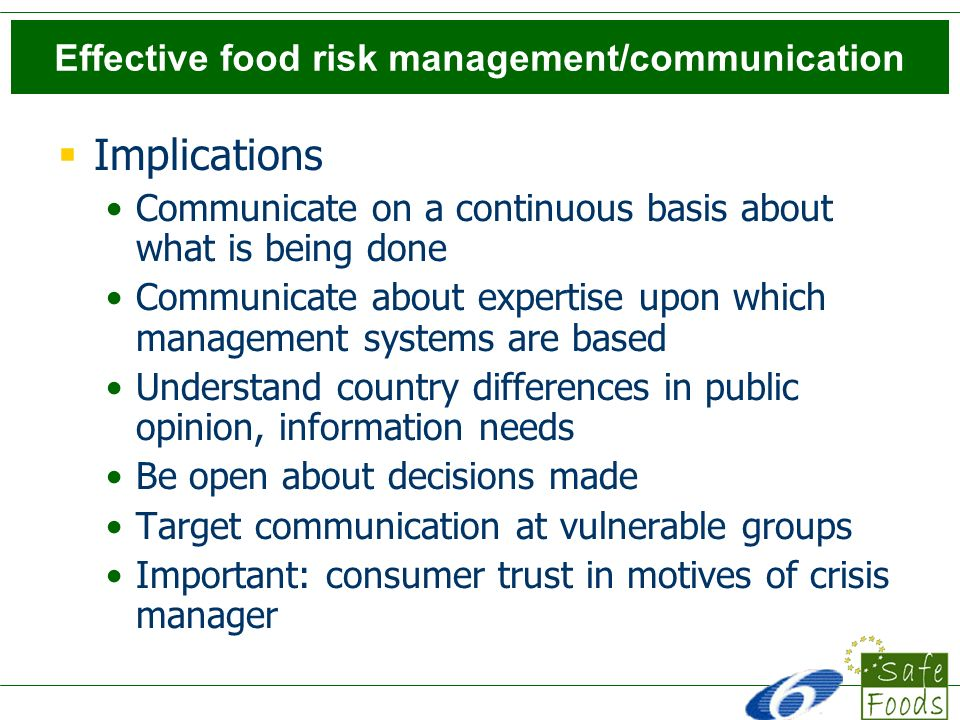 Effective food risk management/communication Implications Communicate on a continuous basis about what is being done Communicate about expertise upon which management systems are based Understand country differences in public opinion, information needs Be open about decisions made Target communication at vulnerable groups Important: consumer trust in motives of crisis manager