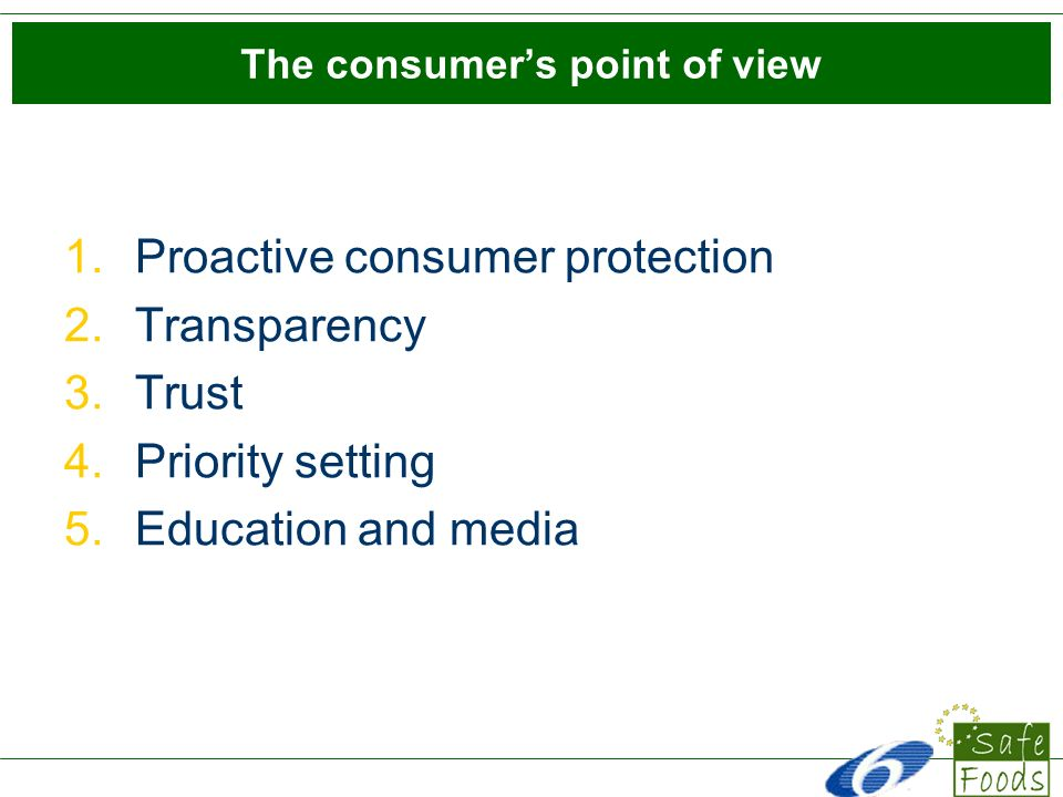 Proactive consumer protection (1) Communicating to the public which efforts are being done is a key factor of good risk management across all countries studies Consumers want authorities to show efforts regarding: systems of control in place (make them obvious) Focus on prevention and inspection Respond quickly when a food safety problem appears