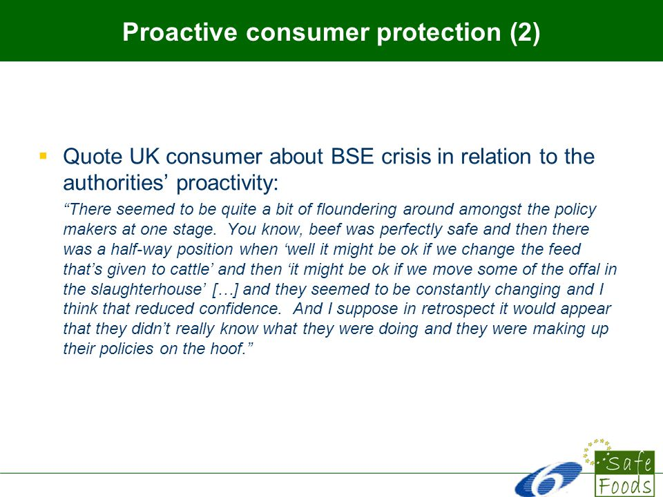 Proactive consumer protection (2) Quote UK consumer about BSE crisis in relation to the authorities proactivity: There seemed to be quite a bit of floundering around amongst the policy makers at one stage.