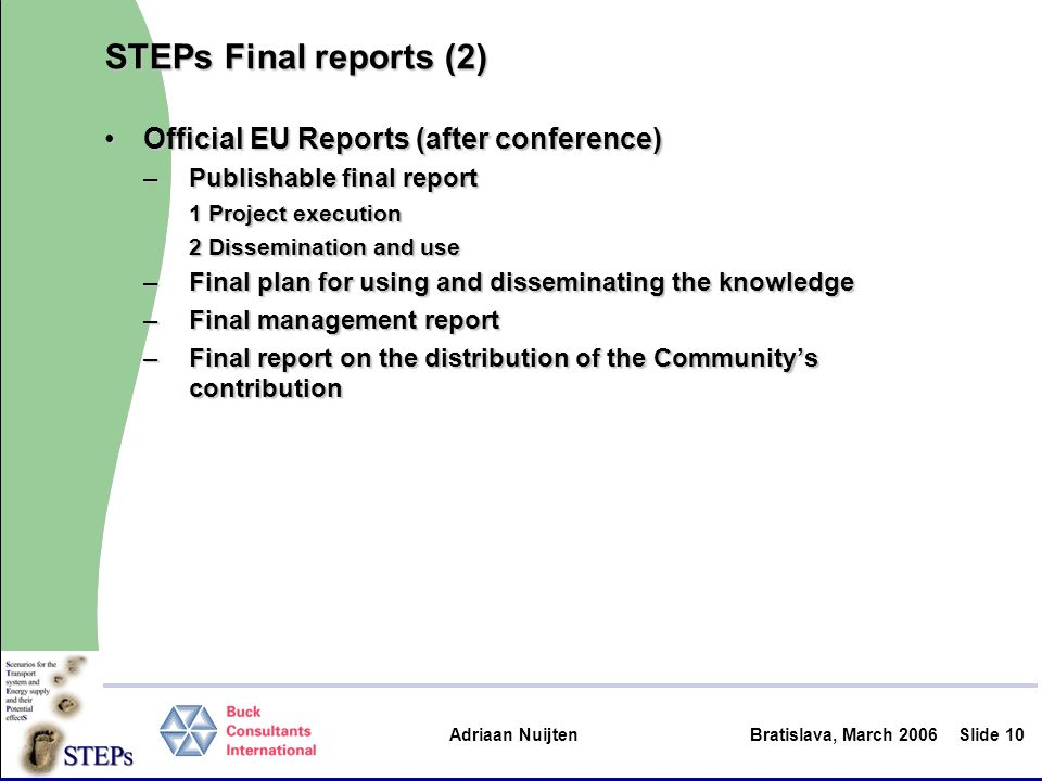 Adriaan Nuijten Bratislava, March 2006Slide 10 STEPs Final reports (2) Official EU Reports (after conference)Official EU Reports (after conference) –Publishable final report 1 Project execution 2 Dissemination and use –Final plan for using and disseminating the knowledge –Final management report –Final report on the distribution of the Communitys contribution