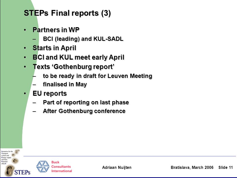 Adriaan Nuijten Bratislava, March 2006Slide 11 STEPs Final reports (3) Partners in WPPartners in WP –BCI (leading) and KUL-SADL Starts in AprilStarts in April BCI and KUL meet early AprilBCI and KUL meet early April Texts Gothenburg reportTexts Gothenburg report –to be ready in draft for Leuven Meeting –finalised in May EU reportsEU reports –Part of reporting on last phase –After Gothenburg conference