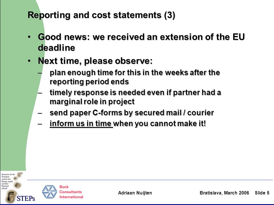 Adriaan Nuijten Bratislava, March 2006Slide 5 Reporting and cost statements (3) Good news: we received an extension of the EU deadlineGood news: we received an extension of the EU deadline Next time, please observe:Next time, please observe: –plan enough time for this in the weeks after the reporting period ends –timely response is needed even if partner had a marginal role in project –send paper C-forms by secured mail / courier –inform us in time when you cannot make it!