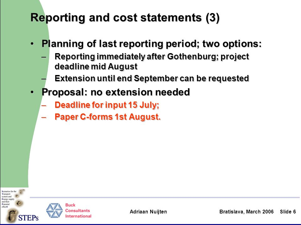 Adriaan Nuijten Bratislava, March 2006Slide 6 Reporting and cost statements (3) Planning of last reporting period; two options:Planning of last reporting period; two options: –Reporting immediately after Gothenburg; project deadline mid August –Extension until end September can be requested Proposal: no extension neededProposal: no extension needed –Deadline for input 15 July; –Paper C-forms 1st August.