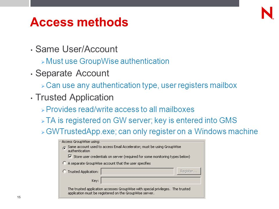 15 Access methods Same User/Account Must use GroupWise authentication Separate Account Can use any authentication type, user registers mailbox Trusted Application Provides read/write access to all mailboxes TA is registered on GW server; key is entered into GMS GWTrustedApp.exe; can only register on a Windows machine