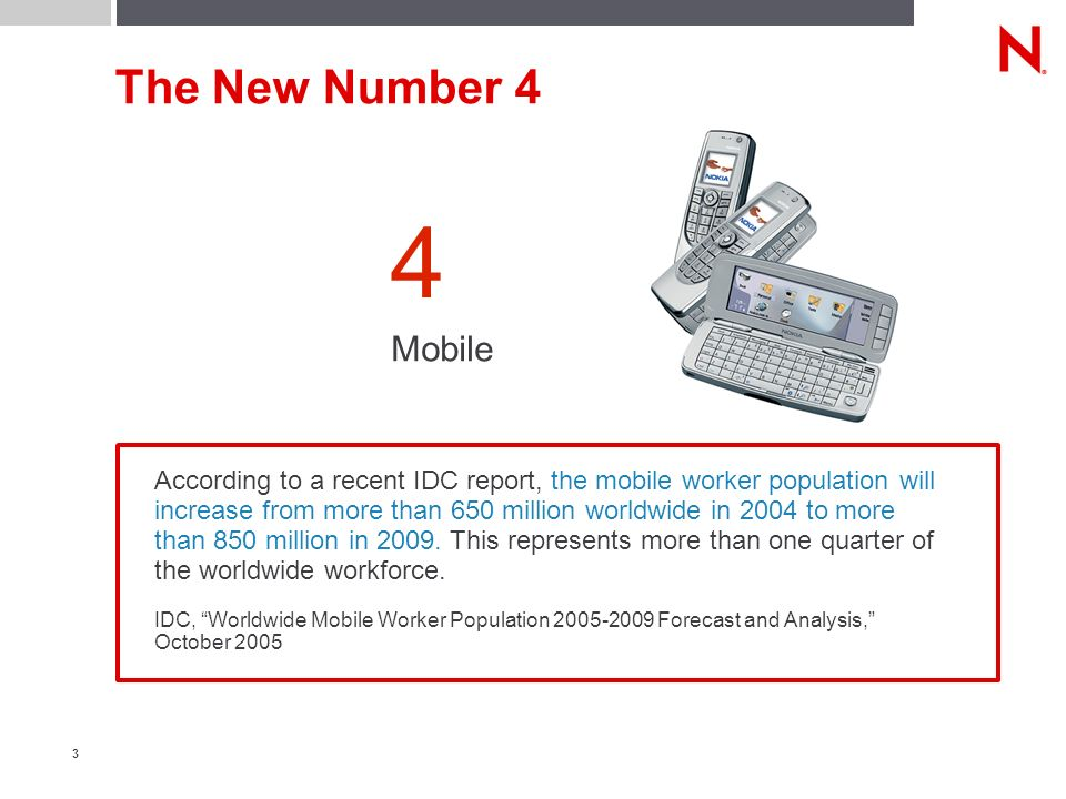 3 The New Number 4 Mobile 4 According to a recent IDC report, the mobile worker population will increase from more than 650 million worldwide in 2004 to more than 850 million in 2009.
