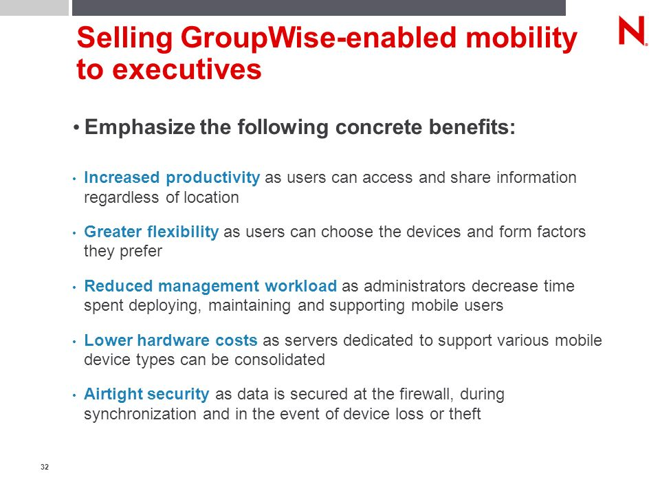 32 Selling GroupWise-enabled mobility to executives Emphasize the following concrete benefits: Increased productivity as users can access and share information regardless of location Greater flexibility as users can choose the devices and form factors they prefer Reduced management workload as administrators decrease time spent deploying, maintaining and supporting mobile users Lower hardware costs as servers dedicated to support various mobile device types can be consolidated Airtight security as data is secured at the firewall, during synchronization and in the event of device loss or theft