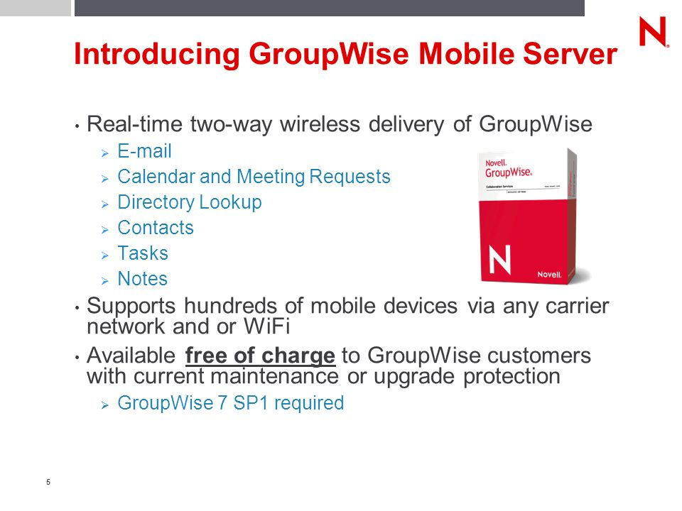 5 Introducing GroupWise Mobile Server Real-time two-way wireless delivery of GroupWise E-mail Calendar and Meeting Requests Directory Lookup Contacts Tasks Notes Supports hundreds of mobile devices via any carrier network and or WiFi Available free of charge to GroupWise customers with current maintenance or upgrade protection GroupWise 7 SP1 required