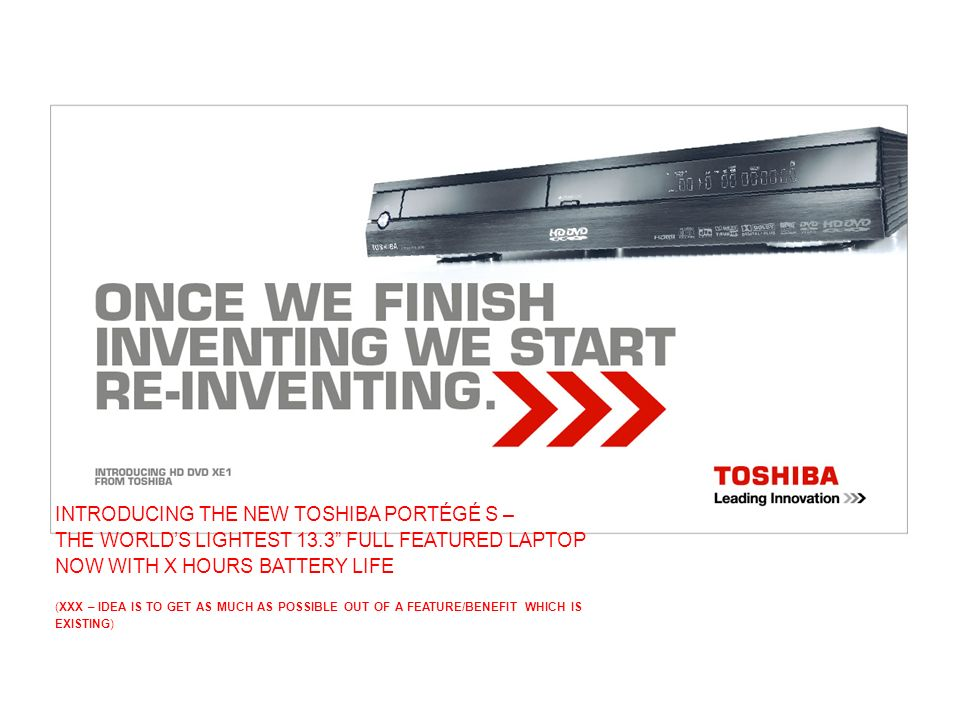 INTRODUCING THE NEW TOSHIBA PORTÉGÉ S – THE WORLDS LIGHTEST 13.3 FULL FEATURED LAPTOP NOW WITH X HOURS BATTERY LIFE (XXX – IDEA IS TO GET AS MUCH AS POSSIBLE OUT OF A FEATURE/BENEFIT WHICH IS EXISTING)