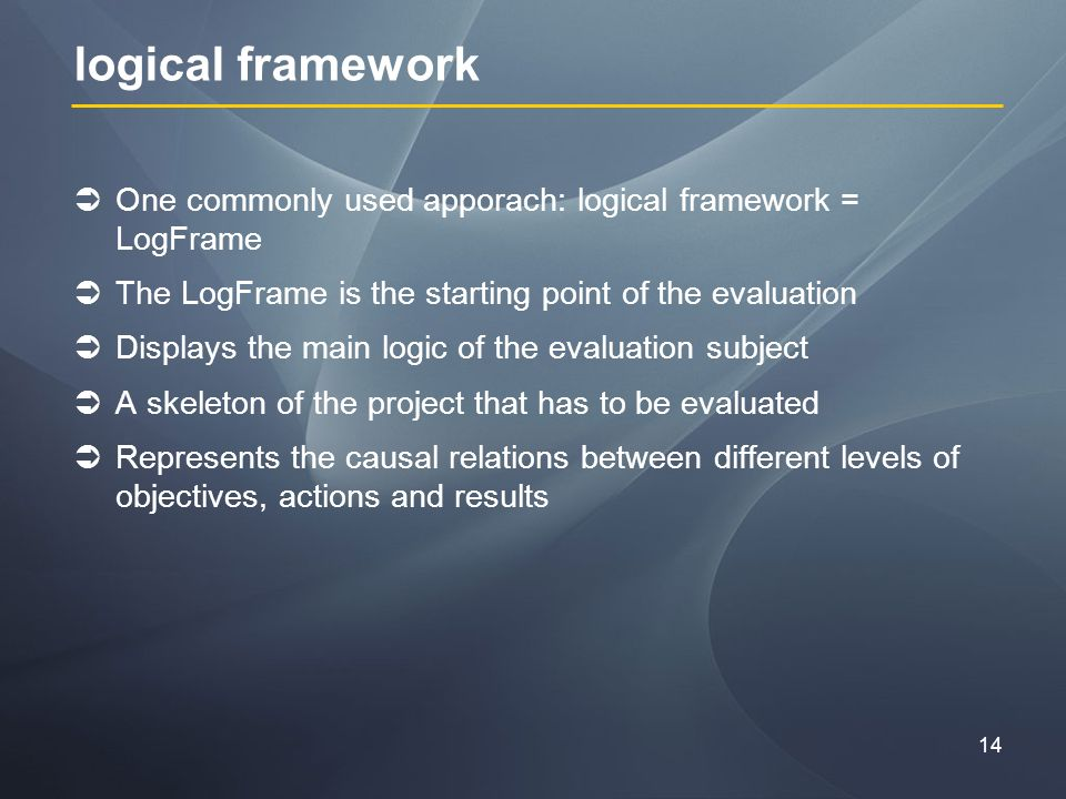 14 logical framework One commonly used apporach: logical framework = LogFrame The LogFrame is the starting point of the evaluation Displays the main logic of the evaluation subject A skeleton of the project that has to be evaluated Represents the causal relations between different levels of objectives, actions and results