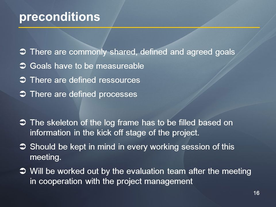 16 preconditions There are commonly shared, defined and agreed goals Goals have to be measureable There are defined ressources There are defined processes The skeleton of the log frame has to be filled based on information in the kick off stage of the project.