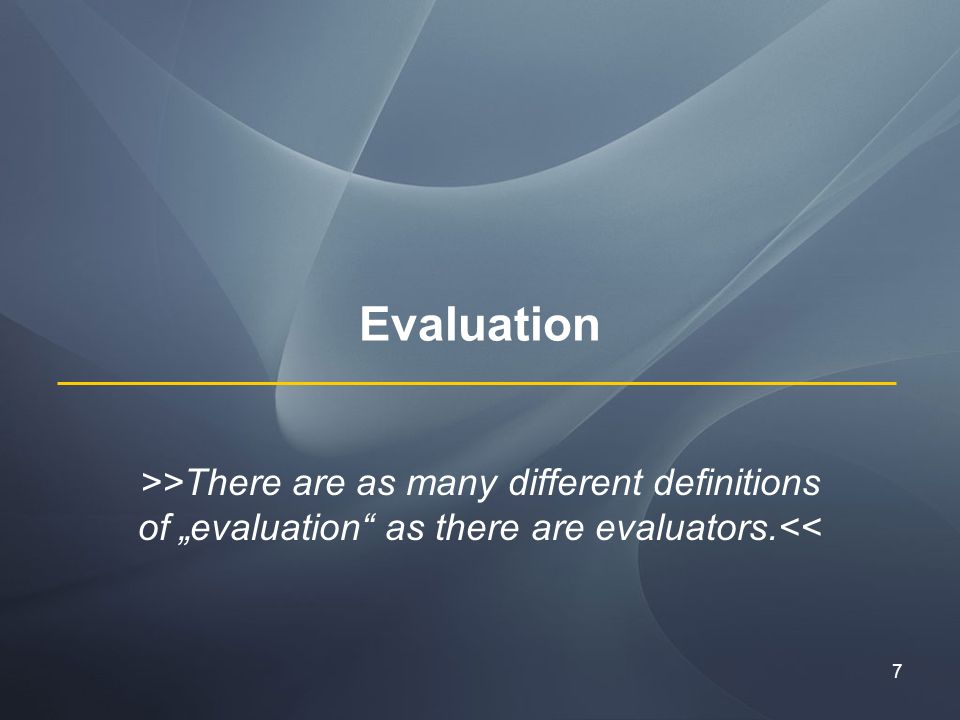 7 Evaluation >>There are as many different definitions of evaluation as there are evaluators.<<