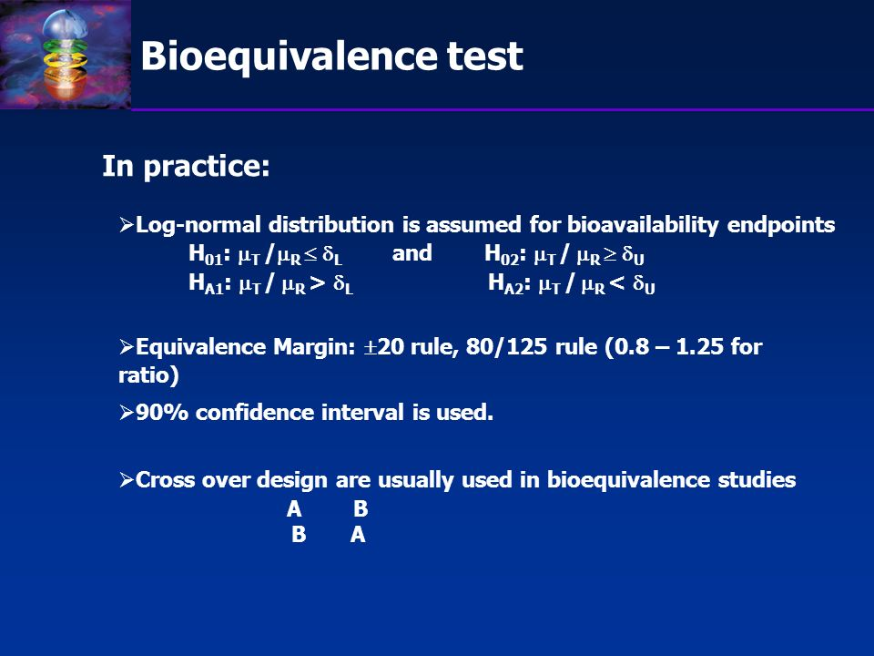 Bioequivalence test In practice: Equivalence Margin: 20 rule, 80/125 rule (0.8 – 1.25 for ratio) Cross over design are usually used in bioequivalence